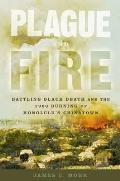 Plague & Fire: Battling Black Death & The 1900 Burning Of Honolulu's Chinatown by James C Mohr