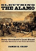 Sleuthing the Alamo Davy Crocketts Last Stand & Other Mysteries of the Texas Revolution
