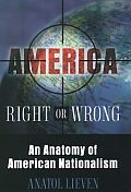 America Right Or Wrong An Anatomy of American Nationalism