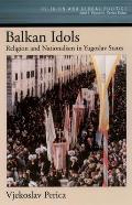 Balkan Idols: Religion and Nationalism in Yugoslav States (Religion and Global Politics)