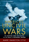 America's Uncivil Wars: The Sixties Era From Elvis To The Fall Of Richard Nixon by Mark Hamilton Lytle