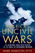 America's Uncivil Wars: The Sixties Era From Elvis To The Fall Of Richard Nixon by Mark H. Lytle