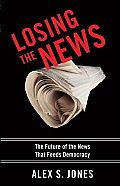 Losing the News: The Future of the News That Feeds Democracy Cover