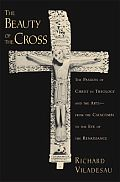 The Beauty of the Cross: The Passion of Christ in Theology and the Arts, from the Catacombs to the Eve of the Renaissance