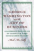 George Washington & The Art Of Business: The Leadership Principles Of America's First Commander-In-Chief by Mark Mcneilly