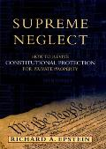 Supreme Neglect How to Revive Constitutional Protection for Private Property