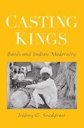 Casting Kings: Bards and Indian Modernity (06 Edition)