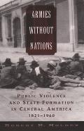 Armies Without Nations : Public Violence and State Formation in Central America, 1821-1960 (04 Edition)