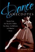Dance Anecdotes Stories from the Worlds of Ballet Broadway the Ballroom & Modern Dance