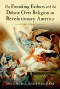 Founding Fathers & the Debate Over Religion in Revolutionary America A History in Documents
