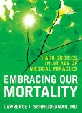 Embracing Our Mortality: Hard Choices in an Age of Medical Miracles