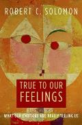 True to Our Feelings What Our Emotions Are Really Telling Us