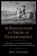 Revolution in Favor of Government Origins of the U S Constitution & the Making of the American State