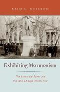 Exhibiting Mormonism: The Latter-Day Saints and the 1893 Chicago World's Fair (Religion in America)