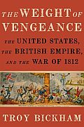 Weight of Vengeance The United States the British Empire & the War of 1812