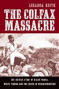 Colfax Massacre the Untold Story of Black Power White Terror & the Death of Reconstruction