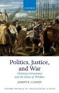 Politics, Justice, and War: Christian Governance and the Ethics of Warfare (Oxford Studies in Theological Ethics)