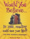 Would You Believe...in 1400, Reading Could Save Your Life?!: And Other Academic Advantages (Would You Believe)