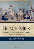 Black Milk: Imagining Slavery In The Visual Cultures Of Brazil & America by Marcus Wood