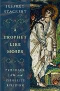 A Prophet Like Moses: Prophecy, Law, and Israelite Religion