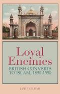 Loyal Enemies: British Converts to Islam, 1850-1950