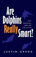 Are Dolphins Really Smart?: The Mammal Behind the Myth