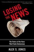 Losing the News: The Uncertain Future of the News That Feeds Democracy (Institutions of American Democracy) Cover
