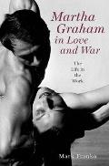 Martha Graham in Love & War The Life in the Work