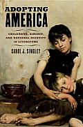 Adopting America: Childhood, Kinship, and National Identity in Literature: Childhood, Kinship, and National Identity in Literature