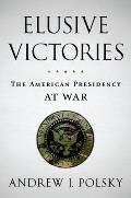 Elusive Victories: The American Presidency at War