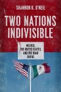 Two Nations Indivisible Mexico the United States & the Road Ahead