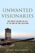 Unwanted Visionaries: The Soviet Failure in Asia at the End of the Cold War (Oxford Studies in International History)