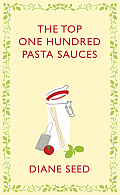 The Top One Hundred Pasta Sauces: Authentic Recipes from Italy