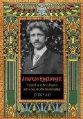American Egyptologist The Life of James Henry Breasted & the Creation of His Oriental Institute