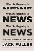 What Is Happening to News the Information Explosion & the Crisis in Journalism