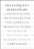 Eloquent Shakespeare A Pronouncing Dictionary for the Complete Dramatic Works with Notes to Untie the Modern Tongue