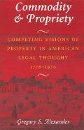 Commodity & Propriety: Competing Visions of Property in American Legal Thought, 1776-1970