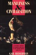 Manliness & Civilization A Cultural History of Gender & Race in the United States 1880 1917