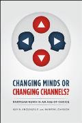 Changing Minds or Changing Channels?: Partisan News in an Age of Choice (Chicago Studies in American Politics)