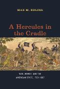 A Hercules In The Cradle: War, Money, & The American State, 1783-1867 (American Beginnings, 1500-1900) by Max M. Edling