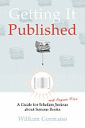 Getting It Published A Guide for Scholars & Anyone Else Serious about Serious Books