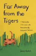 Far Away from the Tigers Far Away from the Tigers Far Away from the Tigers: A Year in the Classroom with Internationally Adopted Childrea Year in the