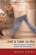 & a Time to Die How American Hospitals Shape the End of Life