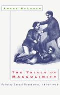 The Trials of Masculinity: Policing Sexual Boundaries, 1870-1930 (Chicago Series on Sexuality, History, and Society)