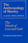 Anthropology Of Slavery : The Womb Of Iron & Gold (91 Edition) by Claude Meillassoux