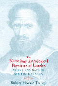 Notorious Astrological Physician of London Works & Days of Simon Forman
