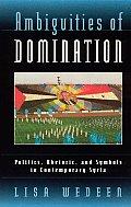 Ambiguities of Domination Politics Rhetoric & Symbols in Contemporary Syria