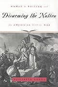 Disarming the Nation: Women's Writing and the American Civil War (Women in Culture & Society)