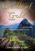 Cradle Of Gold: The Story Of Hiram Bingham, A Real-Life Indiana Jones, & The Search For Machu Picchu by Christopher Heaney
