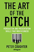 Art of the Pitch Persuasion & Presentation Skills That Win Business